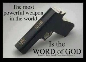 "The word of God is a spiritual weapon, not a carnal weapon. Hebrews 4:12: ""For the word of God is quick, and powerful, and sharper than any twoedged sword, piercing even to the dividing asunder of soul and spirit, and of the joints and marrow, and is a discerner of the thoughts and intents of the heart."" Ephesians 6:17: ""And take the helmet of salvation, and the sword of the Spirit, which is the word of God:"" See Ep. 6.10-18."